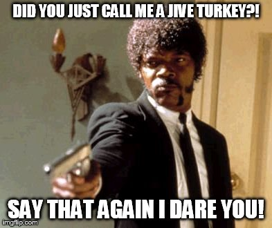 Did you just call me a jive turkey